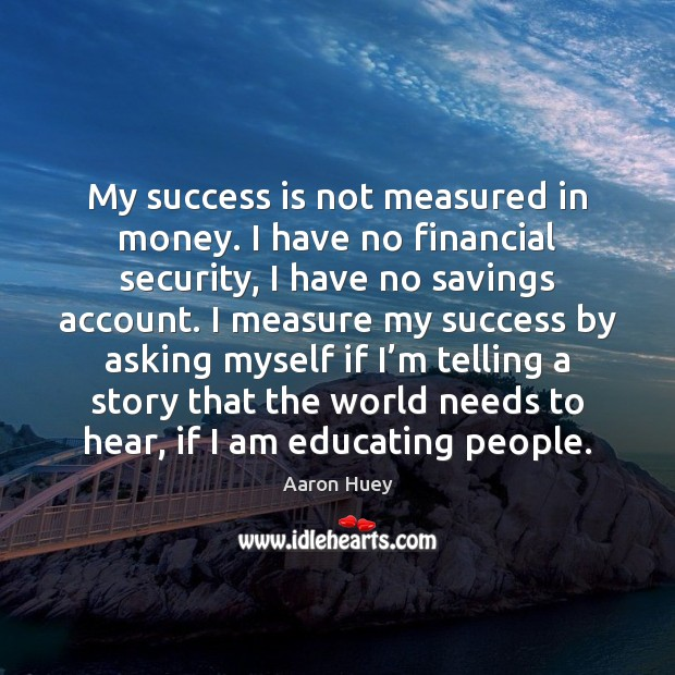 My success is not measured in money. I have no financial security, Success Quotes Image