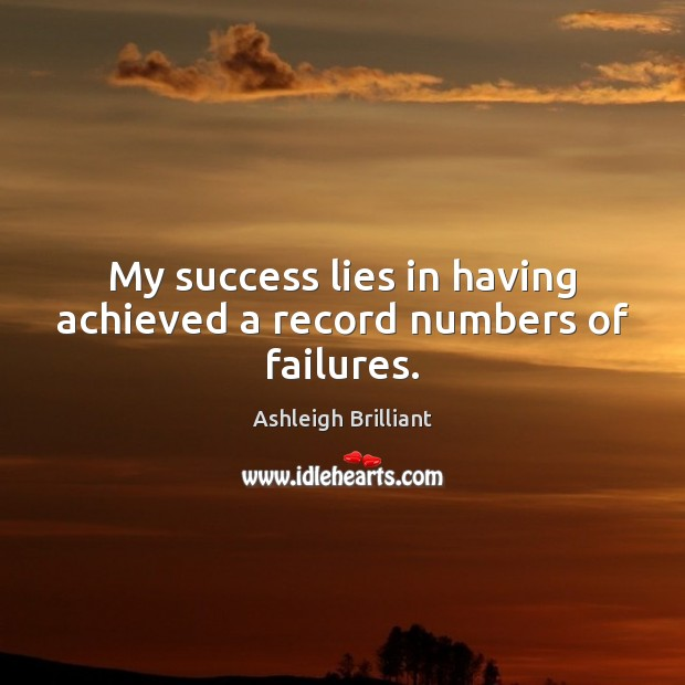 My success lies in having achieved a record numbers of failures. Ashleigh Brilliant Picture Quote