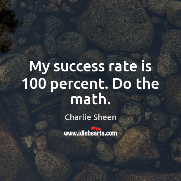 My success rate is 100 percent. Do the math. Charlie Sheen Picture Quote