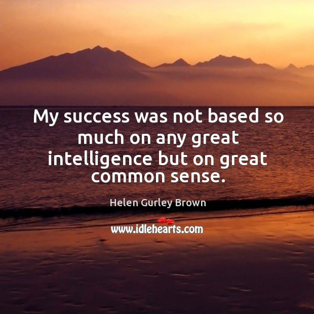 My success was not based so much on any great intelligence but on great common sense. Helen Gurley Brown Picture Quote