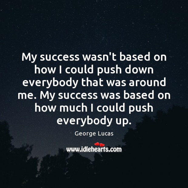 My success wasn't based on how I could push down everybody that George Lucas Picture Quote