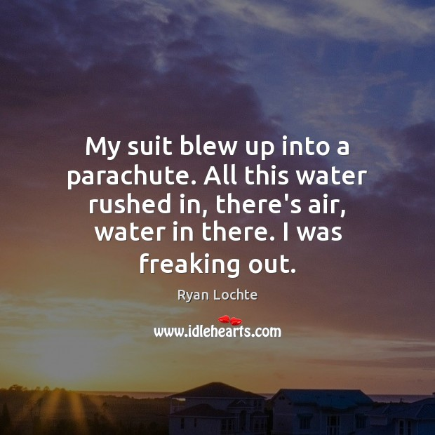 My suit blew up into a parachute. All this water rushed in, Ryan Lochte Picture Quote