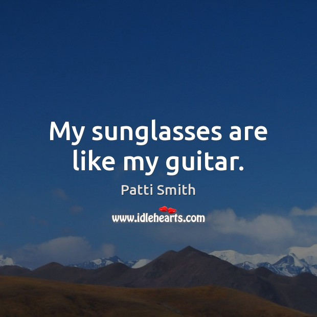 My sunglasses are like my guitar. Patti Smith Picture Quote