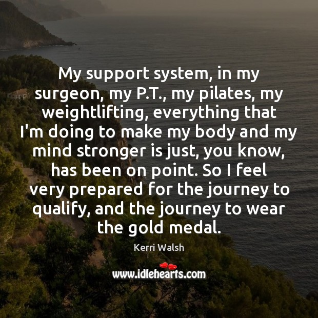 My support system, in my surgeon, my P.T., my pilates, my Kerri Walsh Picture Quote