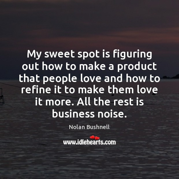 My sweet spot is figuring out how to make a product that Nolan Bushnell Picture Quote