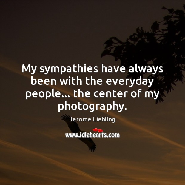 Image, My sympathies have always been with the everyday people… the center of my photography.