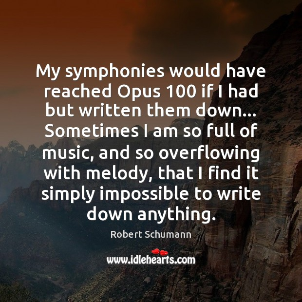 Image, My symphonies would have reached Opus 100 if I had but written them