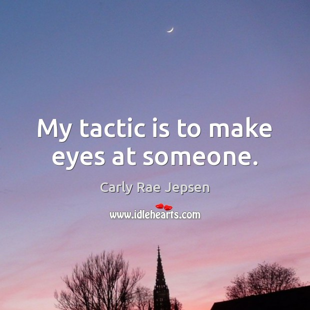 My tactic is to make eyes at someone. Carly Rae Jepsen Picture Quote