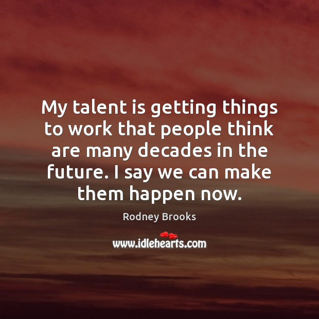 My talent is getting things to work that people think are many Rodney Brooks Picture Quote
