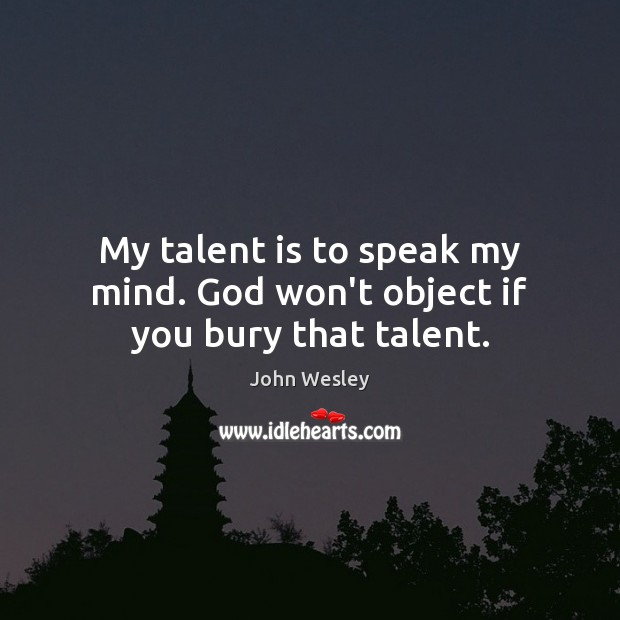 My talent is to speak my mind. God won't object if you bury that talent. John Wesley Picture Quote