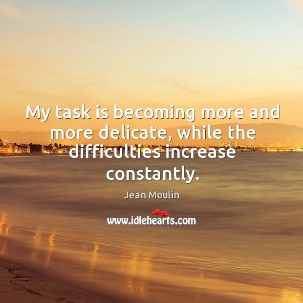 My task is becoming more and more delicate, while the difficulties increase constantly. Jean Moulin Picture Quote