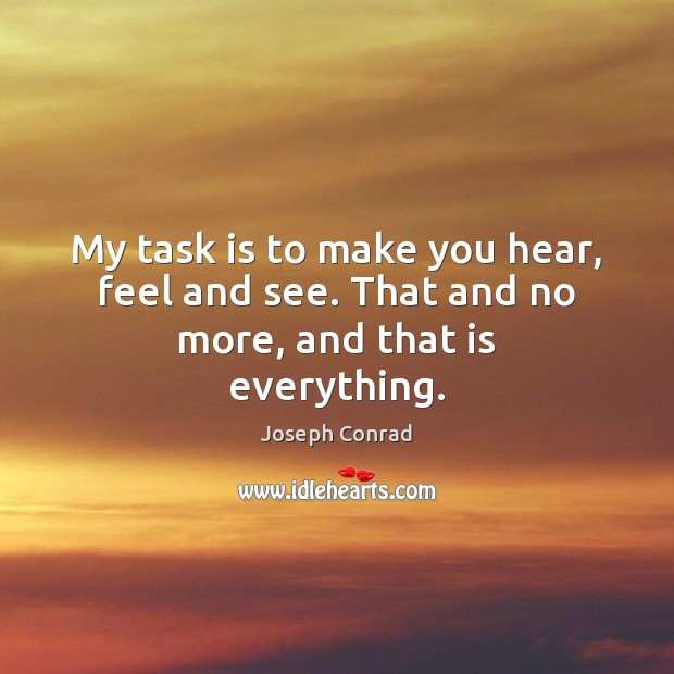 Image, My task is to make you hear, feel and see. That and no more, and that is everything.