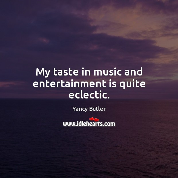 My taste in music and entertainment is quite eclectic. Image