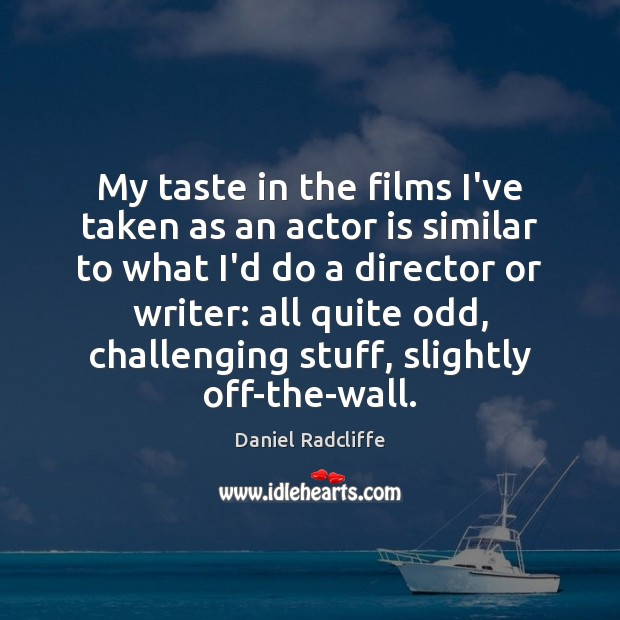 My taste in the films I've taken as an actor is similar Daniel Radcliffe Picture Quote