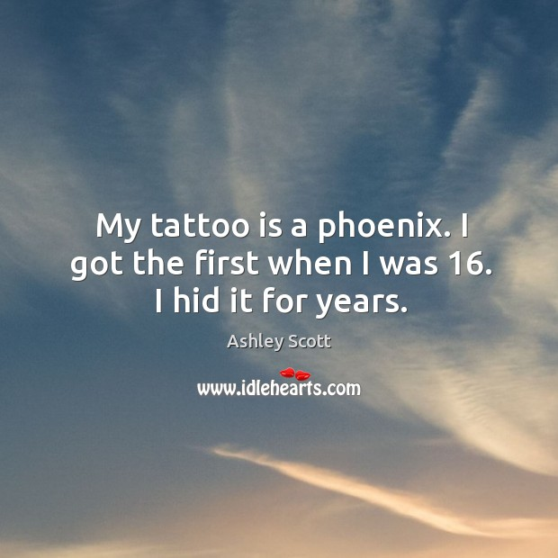 My tattoo is a phoenix. I got the first when I was 16. I hid it for years. Image