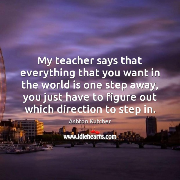 My teacher says that everything that you want in the world is Image