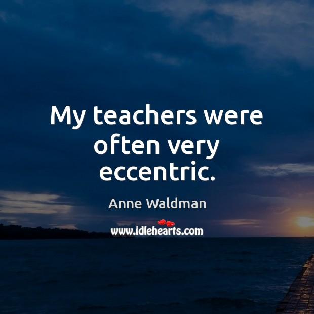My teachers were often very eccentric. Anne Waldman Picture Quote