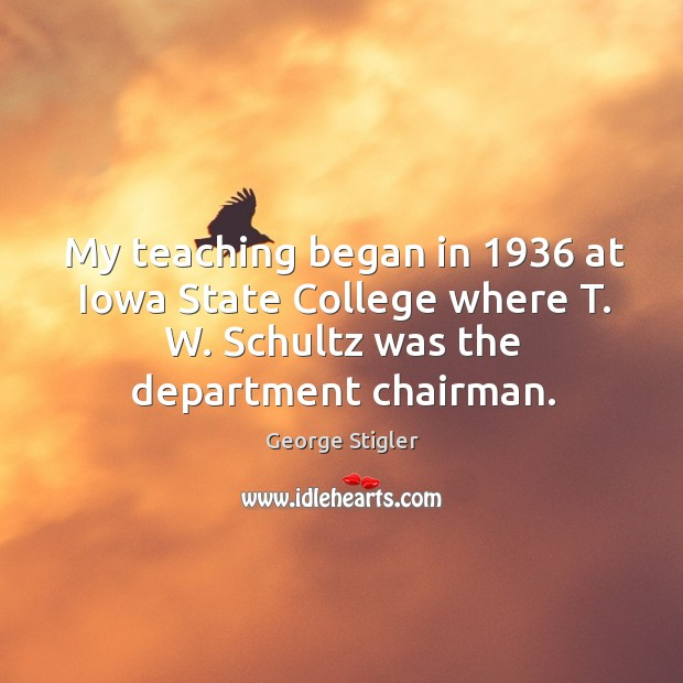 My teaching began in 1936 at iowa state college where t. W. Schultz was the department chairman. Image
