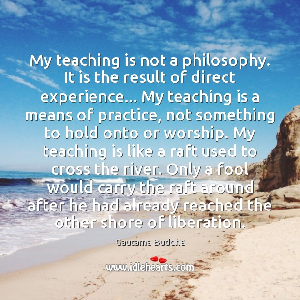 My teaching is not a philosophy. It is the result of direct Teaching Quotes Image