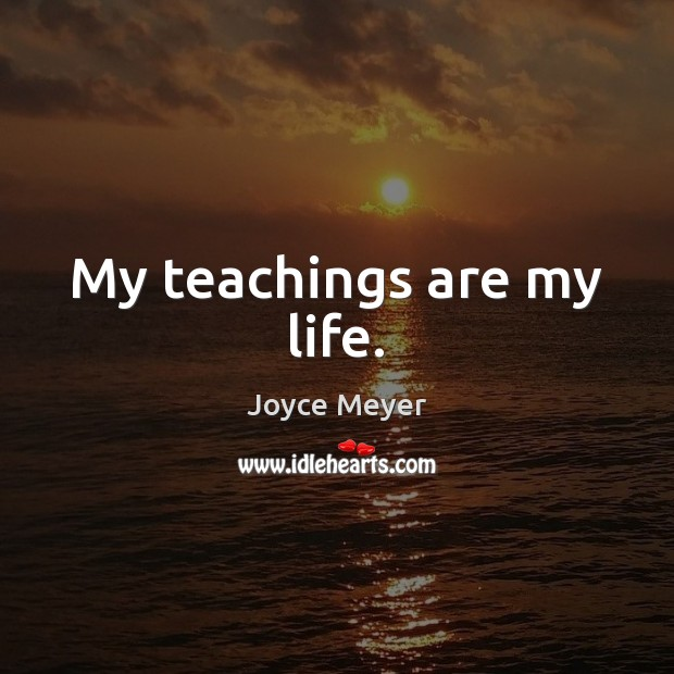 Image, My teachings are my life.