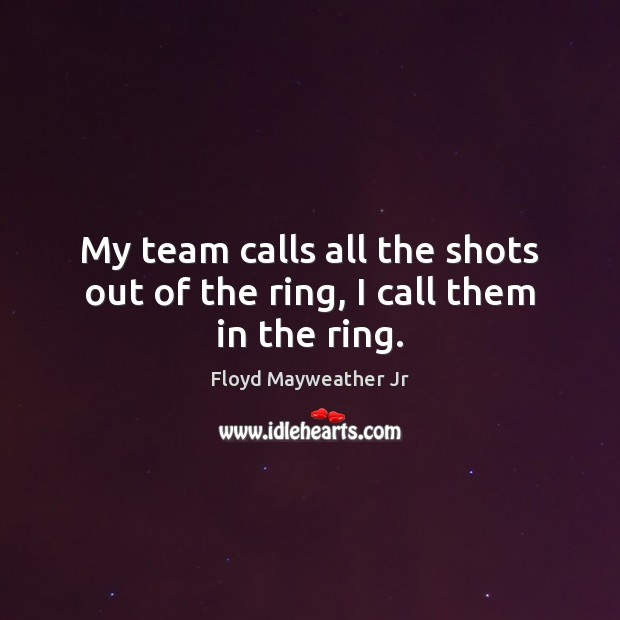 My team calls all the shots out of the ring, I call them in the ring. Floyd Mayweather Jr Picture Quote