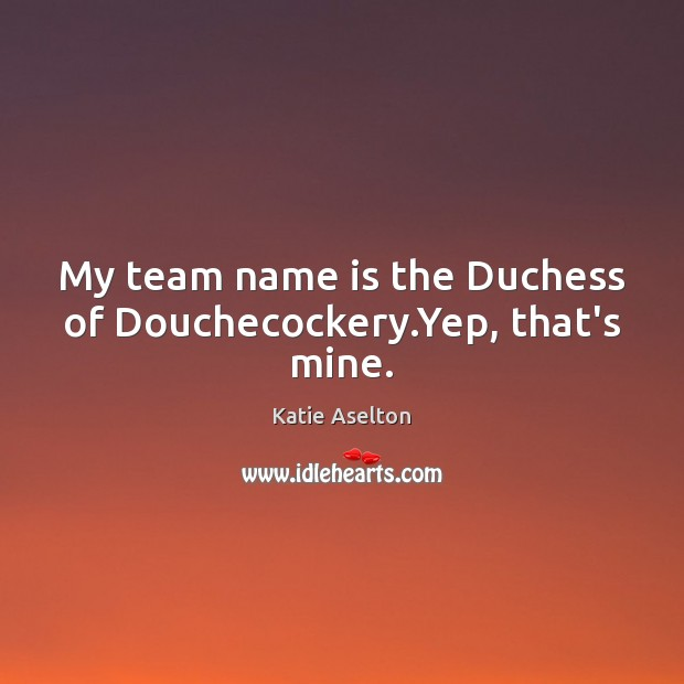 Image, My team name is the Duchess of Douchecockery.Yep, that's mine.