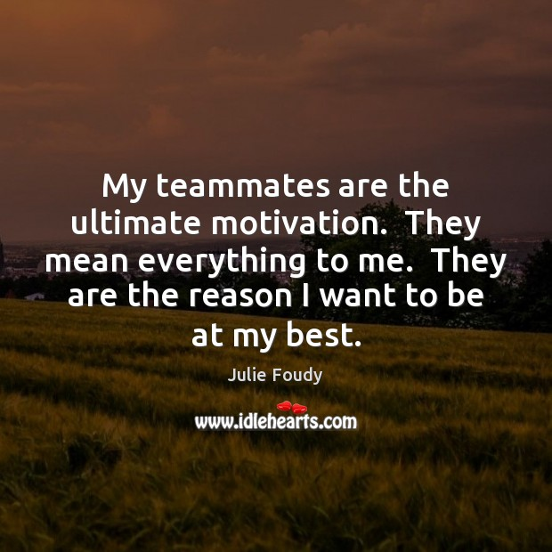 My teammates are the ultimate motivation.  They mean everything to me.  They Image