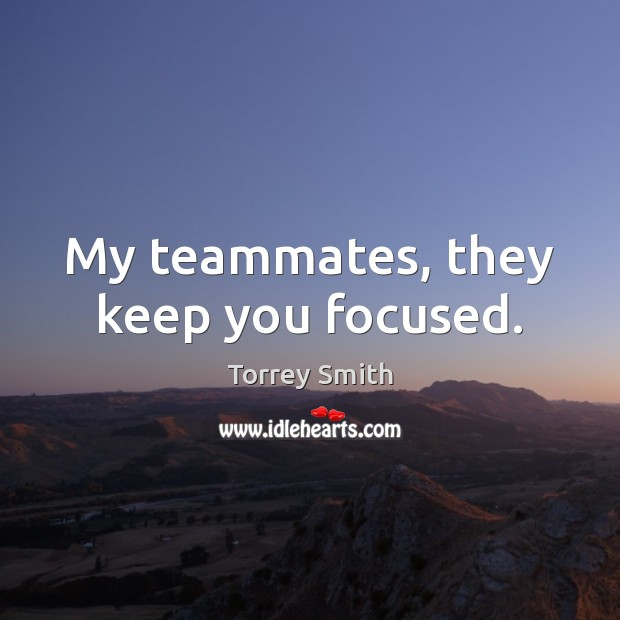 My teammates, they keep you focused. Image