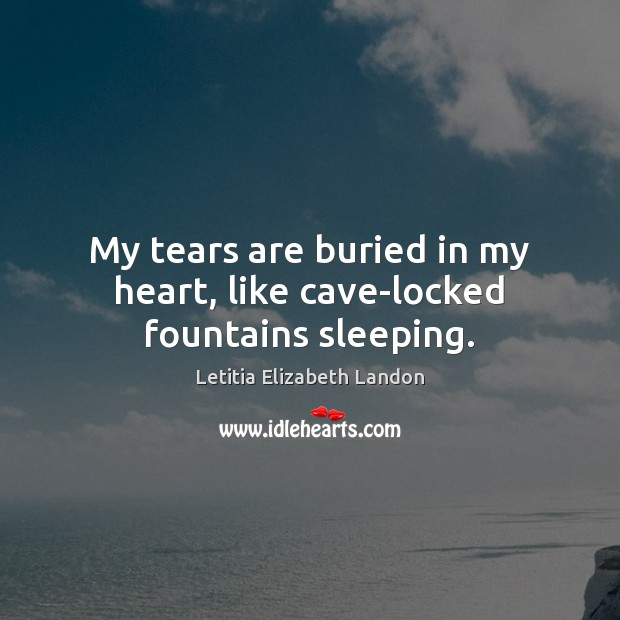 My tears are buried in my heart, like cave-locked fountains sleeping. Image
