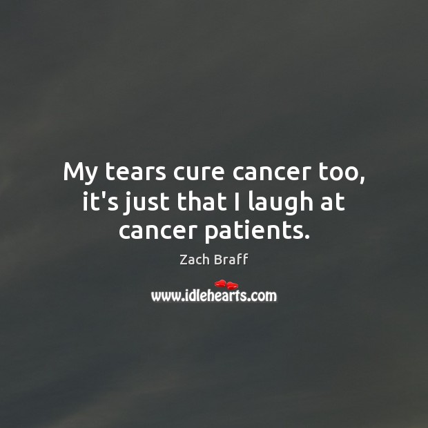 My tears cure cancer too, it's just that I laugh at cancer patients. Zach Braff Picture Quote