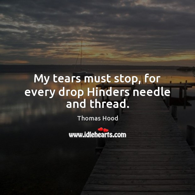 My tears must stop, for every drop Hinders needle and thread. Thomas Hood Picture Quote