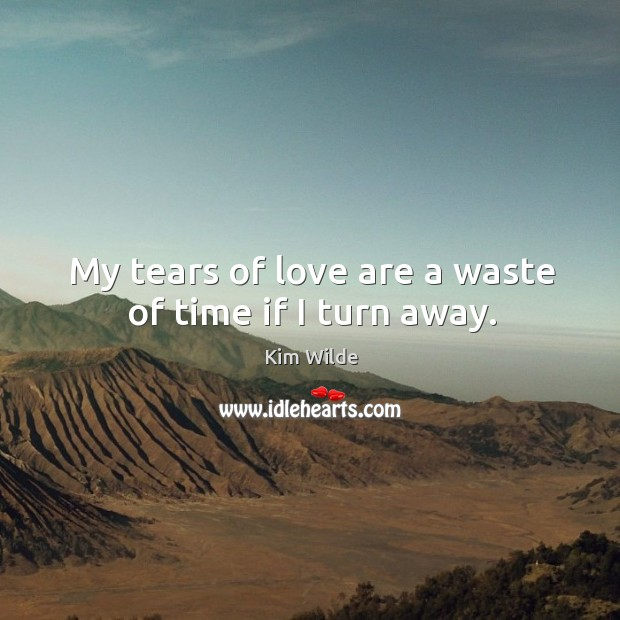 My tears of love are a waste of time if I turn away. Kim Wilde Picture Quote