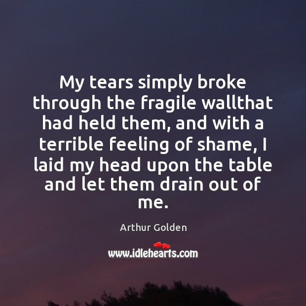 My tears simply broke through the fragile wallthat had held them, and Arthur Golden Picture Quote