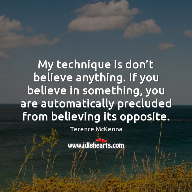 My technique is don't believe anything. If you believe in something, Image