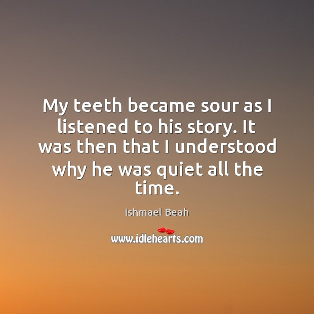 My teeth became sour as I listened to his story. It was Ishmael Beah Picture Quote