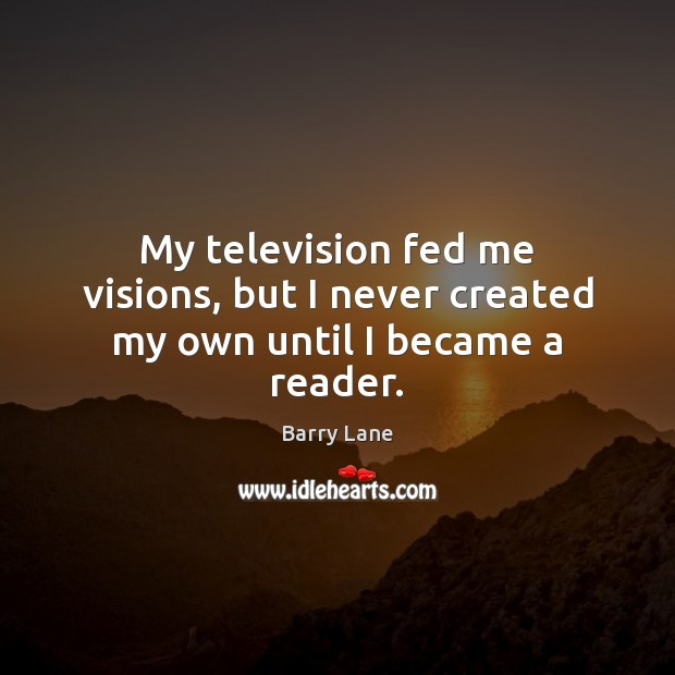 Image, My television fed me visions, but I never created my own until I became a reader.