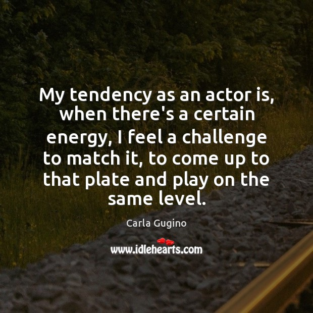 My tendency as an actor is, when there's a certain energy, I Carla Gugino Picture Quote