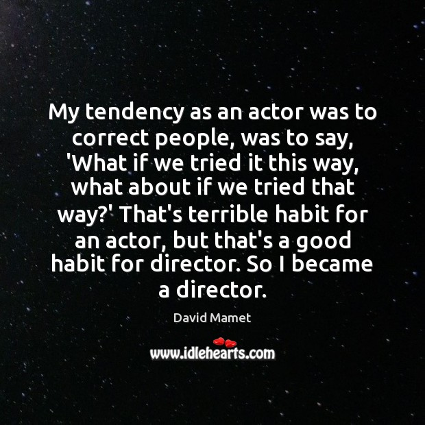 Image, My tendency as an actor was to correct people, was to say,