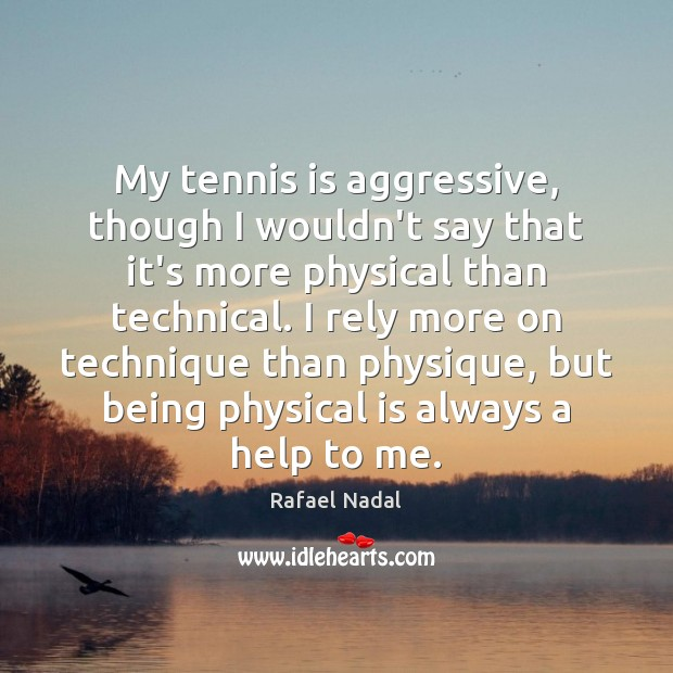 My tennis is aggressive, though I wouldn't say that it's more physical Rafael Nadal Picture Quote