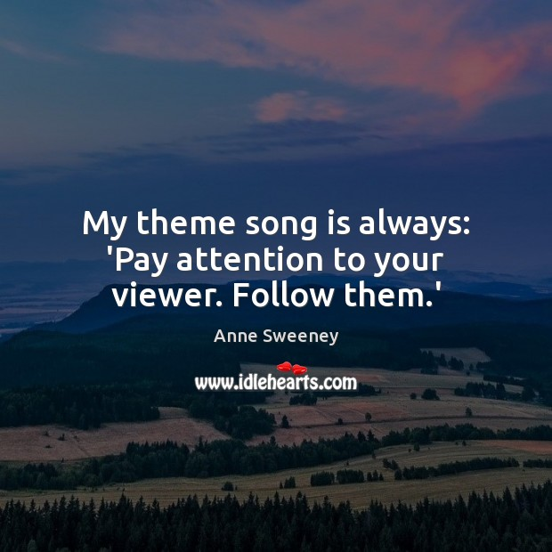 Image, My theme song is always: 'Pay attention to your viewer. Follow them.'