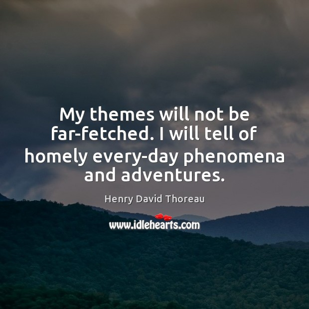 My themes will not be far-fetched. I will tell of homely every-day Image