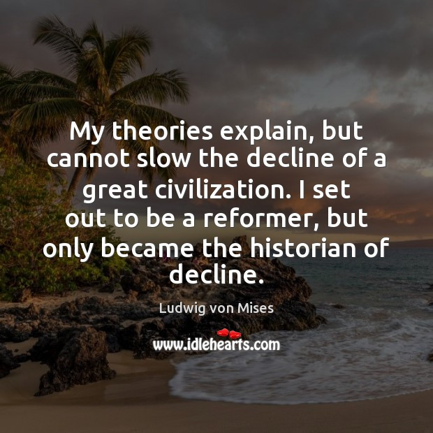 My theories explain, but cannot slow the decline of a great civilization. Ludwig von Mises Picture Quote