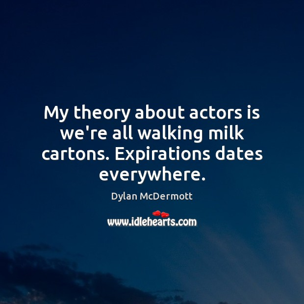 My theory about actors is we're all walking milk cartons. Expirations dates everywhere. Dylan McDermott Picture Quote