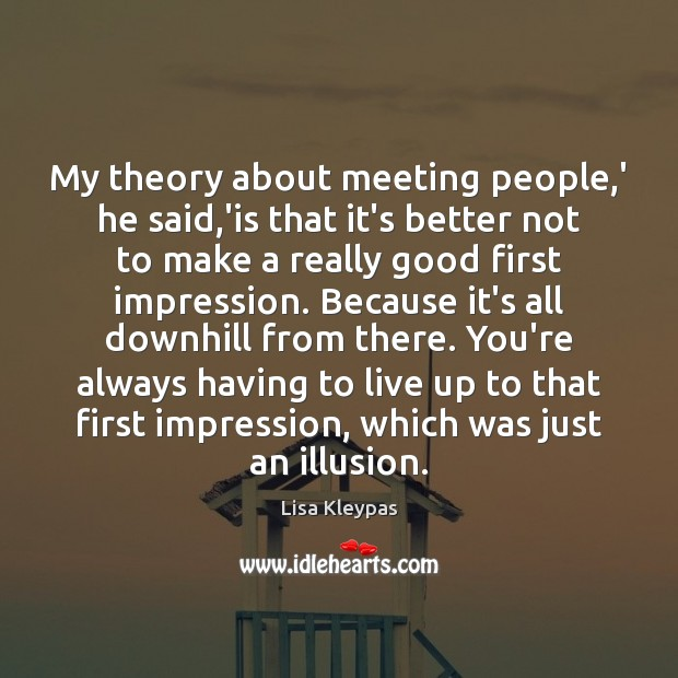 My theory about meeting people,' he said,'is that it's better Image