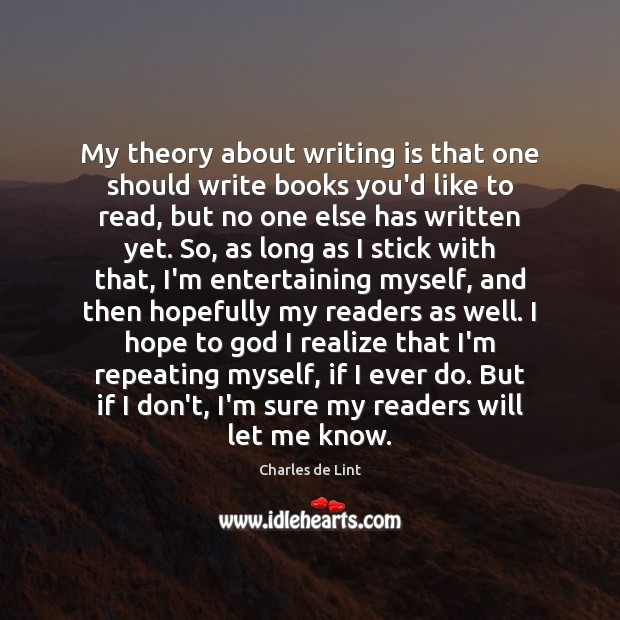 My theory about writing is that one should write books you'd like Charles de Lint Picture Quote