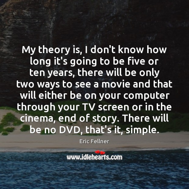 My theory is, I don't know how long it's going to be Eric Fellner Picture Quote