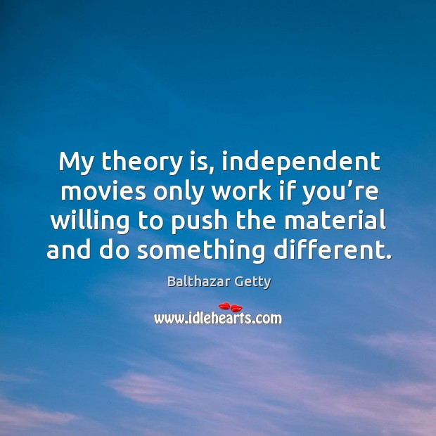 My theory is, independent movies only work if you're willing to push the material and do something different. Balthazar Getty Picture Quote