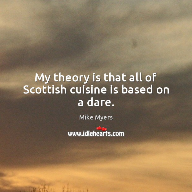 My theory is that all of Scottish cuisine is based on a dare. Mike Myers Picture Quote