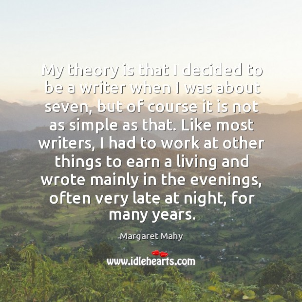 My theory is that I decided to be a writer when I was about seven, but of course it is not as simple as that. Image