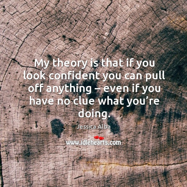 My theory is that if you look confident you can pull off anything – even if you have no clue what you're doing. Jessica Alba Picture Quote
